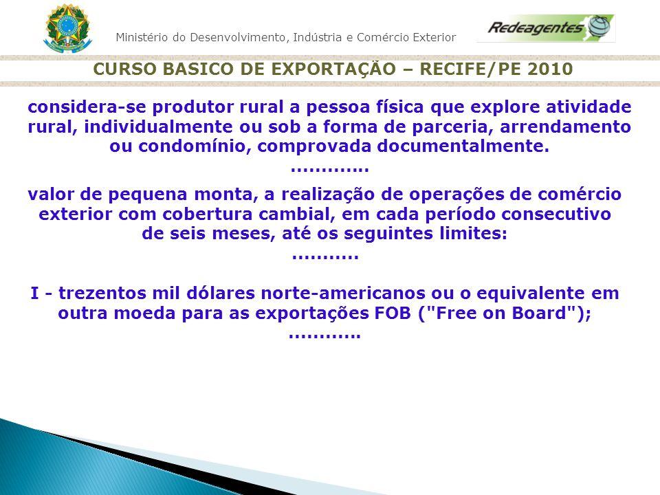 Ministério do Desenvolvimento, Indústria e Comércio Exterior CURSO BASICO DE EXPORTAÇÃO – RECIFE/PE 2010 VITRINE DO EXPORTADOR http://www.vitrinedoexportador.gov.br 20 mil empresas exportadoras cadastradas20 mil empresas exportadoras cadastradas Cadastro gratuitoCadastro gratuito Divulgação de Empresas Exportadoras do Brasil no exteriorDivulgação de Empresas Exportadoras do Brasil no exterior Permite contato com potenciais importadores estrangeirosPermite contato com potenciais importadores estrangeiros Versões em português, inglês, francês, espanhol e japonês.Versões em português, inglês, francês, espanhol e japonês.