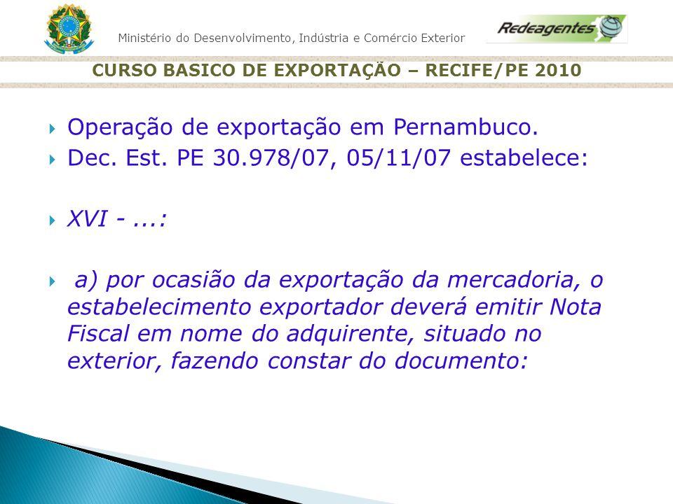 Ministério do Desenvolvimento, Indústria e Comércio Exterior CURSO BASICO DE EXPORTAÇÃO – RECIFE/PE 2010 Operação de exportação em Pernambuco. Dec. Es