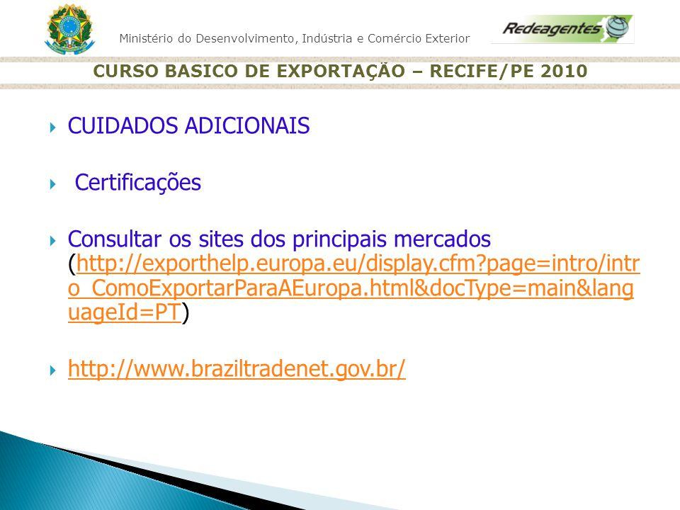 Ministério do Desenvolvimento, Indústria e Comércio Exterior CURSO BASICO DE EXPORTAÇÃO – RECIFE/PE 2010 CUIDADOS ADICIONAIS Certificações Consultar o