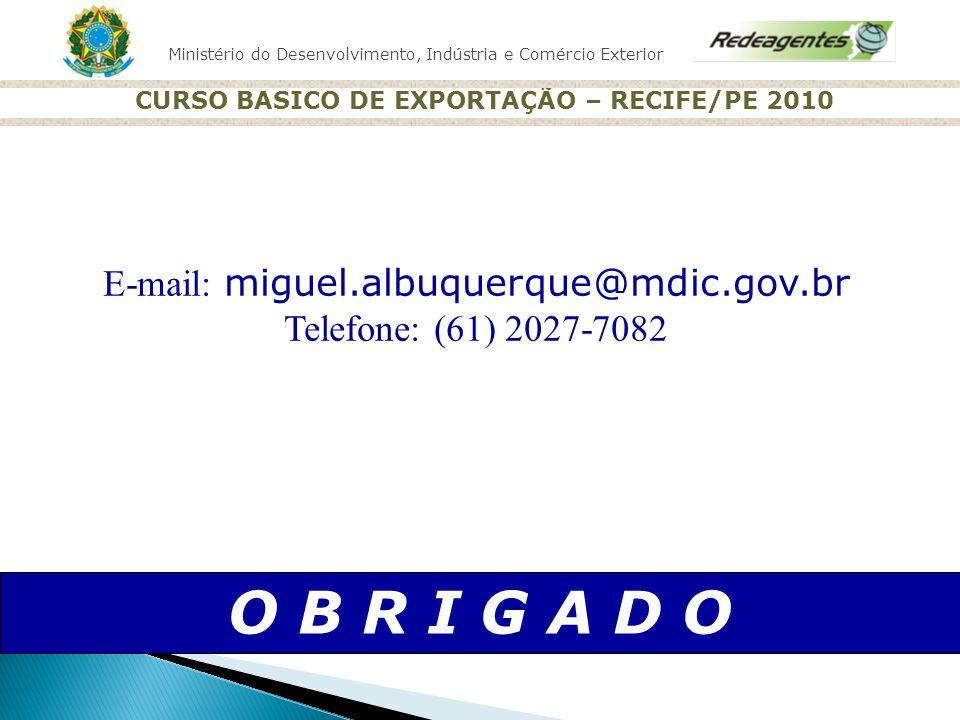 Ministério do Desenvolvimento, Indústria e Comércio Exterior CURSO BASICO DE EXPORTAÇÃO – RECIFE/PE 2010 O B R I G A D O E-mail: miguel.albuquerque@md