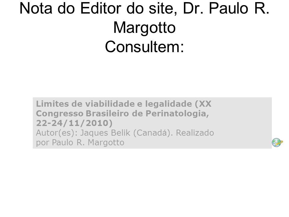 Nota do Editor do site, Dr. Paulo R. Margotto Consultem: Limites de viabilidade e legalidade (XX Congresso Brasileiro de Perinatologia, 22-24/11/2010)