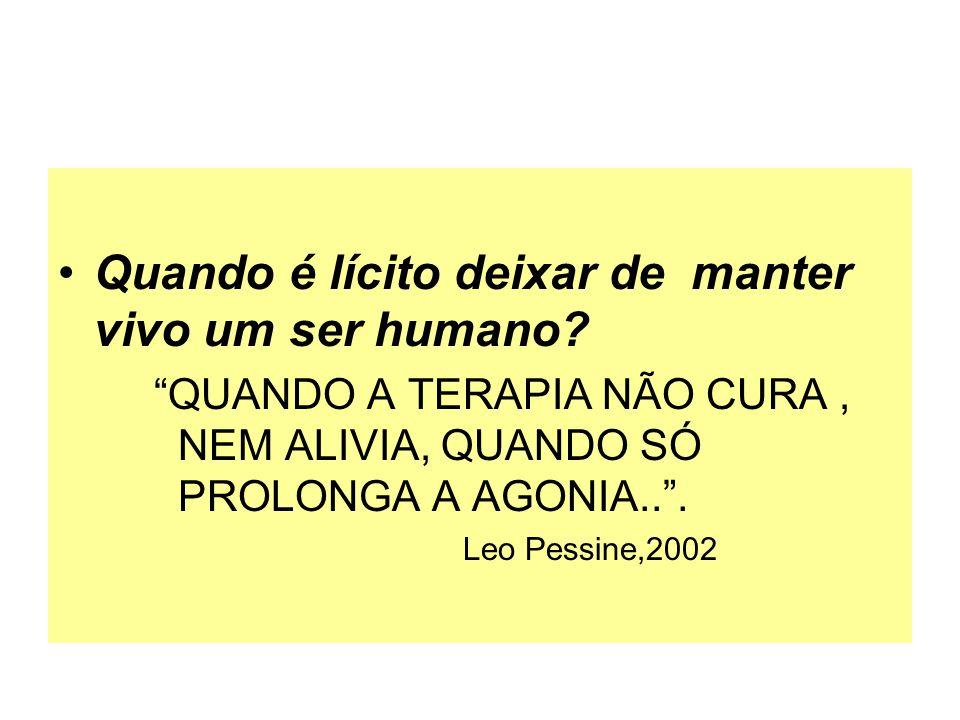 Quando é lícito deixar de manter vivo um ser humano? QUANDO A TERAPIA NÃO CURA, NEM ALIVIA, QUANDO SÓ PROLONGA A AGONIA... Leo Pessine,2002