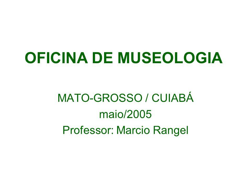 OFICINA DE MUSEOLOGIA MATO-GROSSO / CUIABÁ maio/2005 Professor: Marcio Rangel