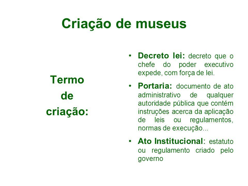 Criação de museus Termo de criação: Decreto lei: decreto que o chefe do poder executivo expede, com força de lei. Portaria: documento de ato administr