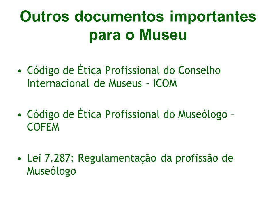 Outros documentos importantes para o Museu Código de Ética Profissional do Conselho Internacional de Museus - ICOM Código de Ética Profissional do Museólogo – COFEM Lei 7.287: Regulamentação da profissão de Museólogo