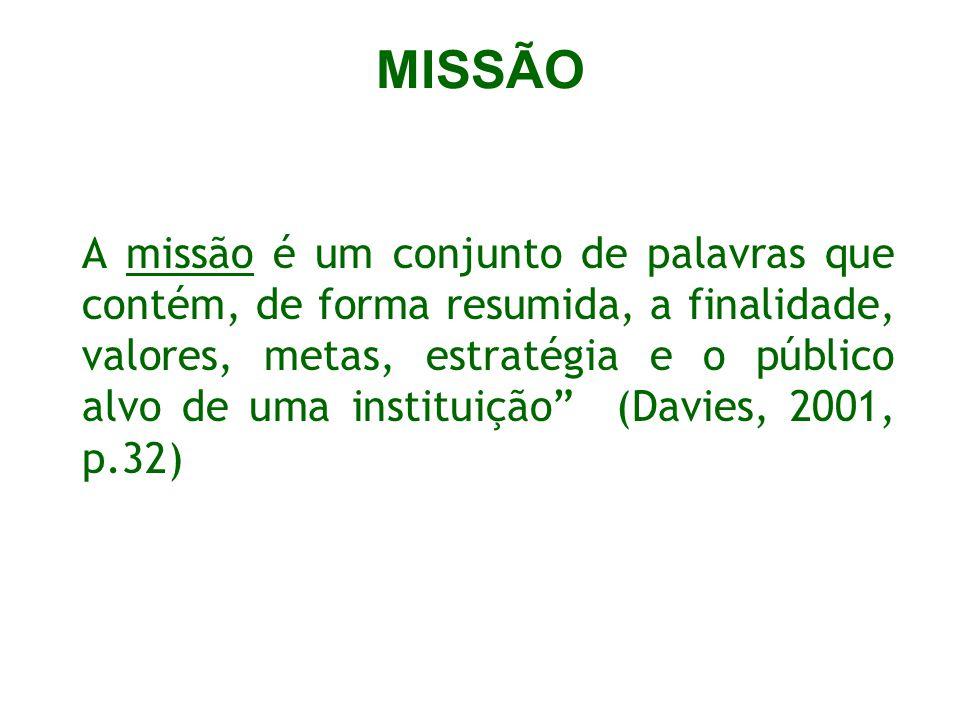 MISSÃO A missão é um conjunto de palavras que contém, de forma resumida, a finalidade, valores, metas, estratégia e o público alvo de uma instituição (Davies, 2001, p.32)
