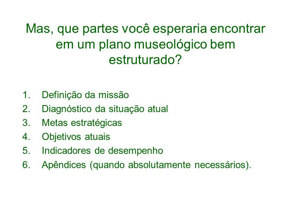 Mas, que partes você esperaria encontrar em um plano museológico bem estruturado? 1.Definição da missão 2.Diagnóstico da situação atual 3.Metas estrat