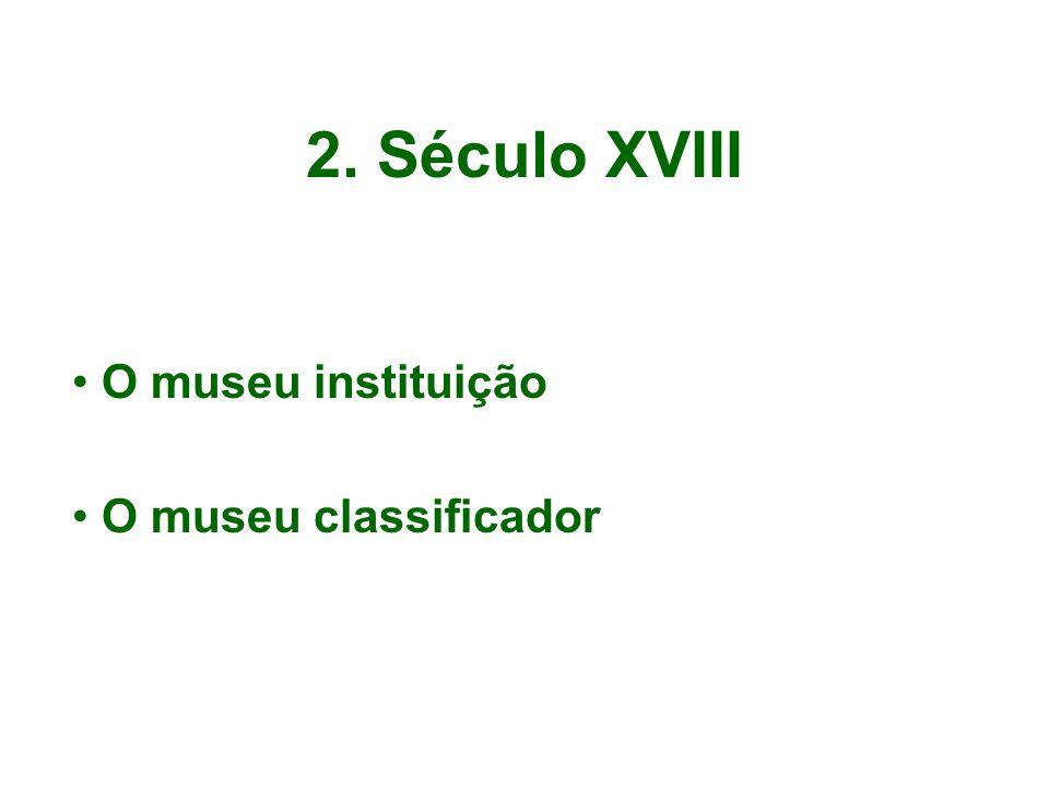 2. Século XVIII O museu instituição O museu classificador