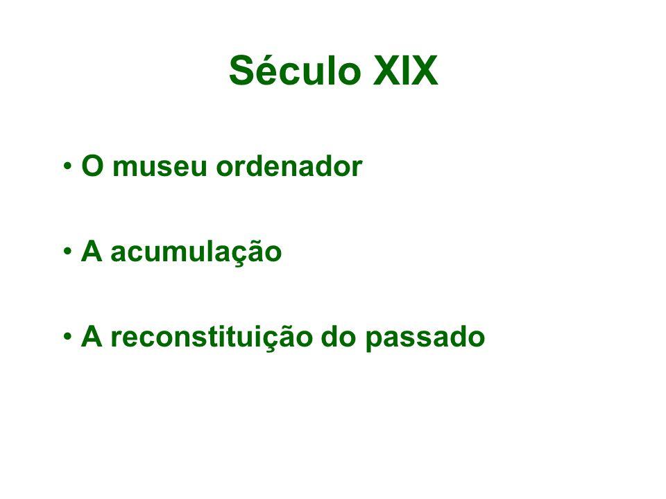 Século XIX O museu ordenador A acumulação A reconstituição do passado