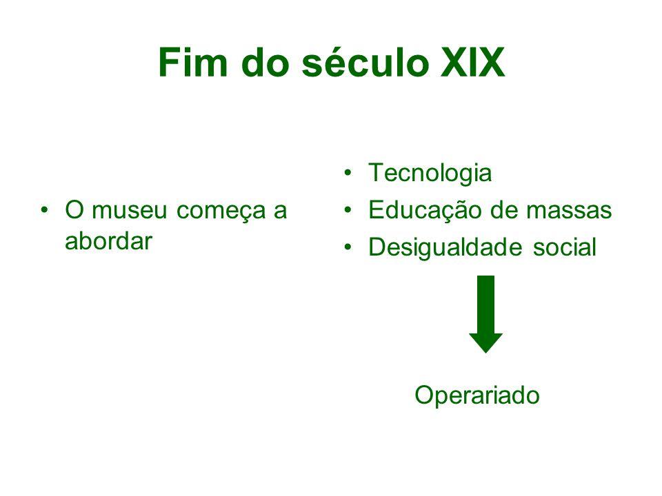 Fim do século XIX O museu começa a abordar Tecnologia Educação de massas Desigualdade social Operariado
