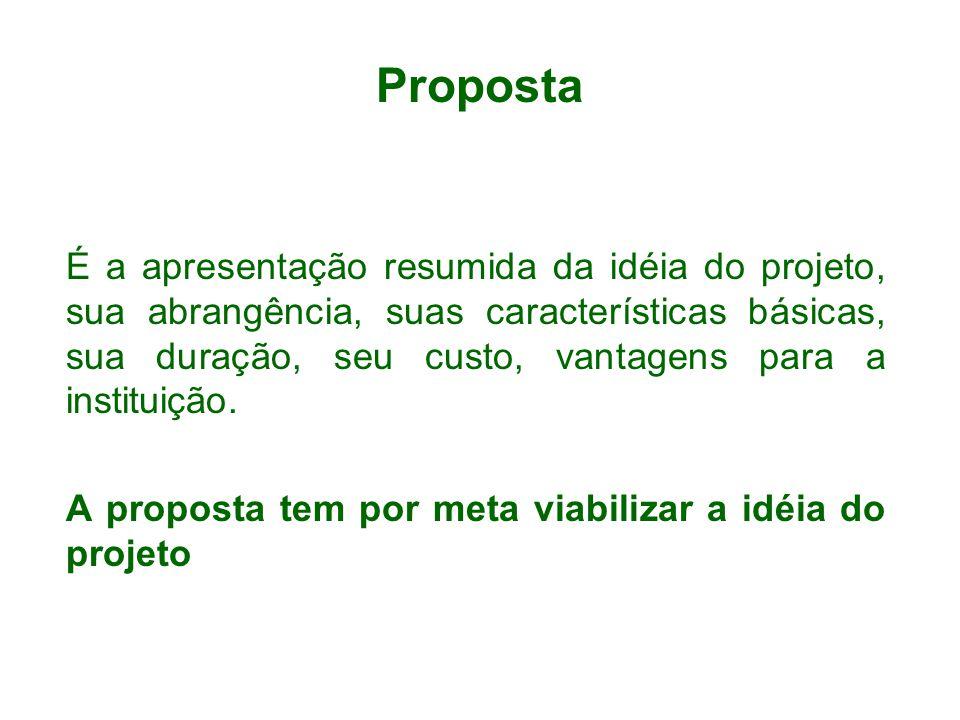 Proposta É a apresentação resumida da idéia do projeto, sua abrangência, suas características básicas, sua duração, seu custo, vantagens para a instituição.