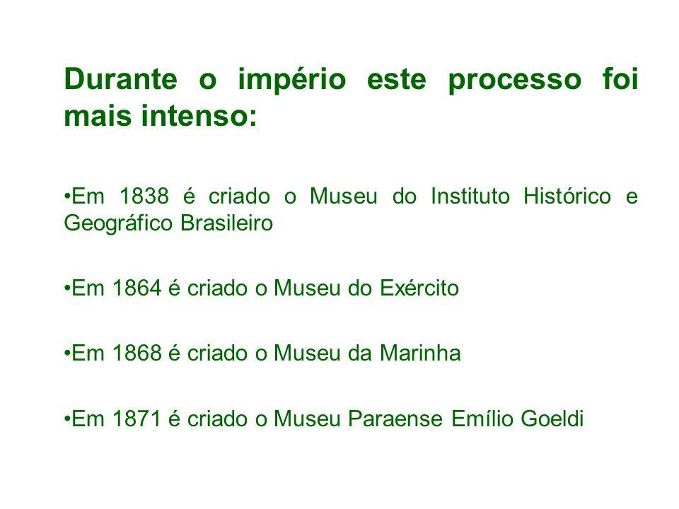 Durante o império este processo foi mais intenso: Em 1838 é criado o Museu do Instituto Histórico e Geográfico Brasileiro Em 1864 é criado o Museu do Exército Em 1868 é criado o Museu da Marinha Em 1871 é criado o Museu Paraense Emílio Goeldi