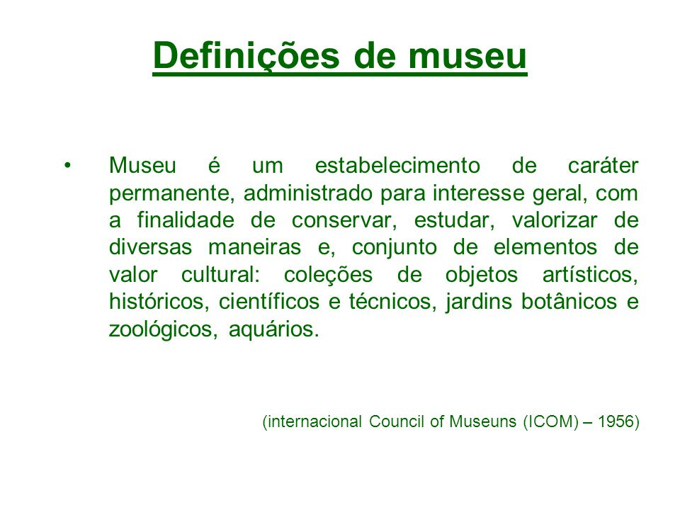 Definições de museu Museu é um estabelecimento de caráter permanente, administrado para interesse geral, com a finalidade de conservar, estudar, valor