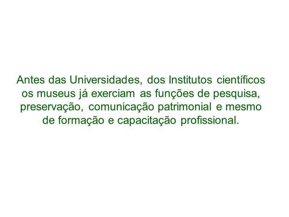 Antes das Universidades, dos Institutos científicos os museus já exerciam as funções de pesquisa, preservação, comunicação patrimonial e mesmo de form
