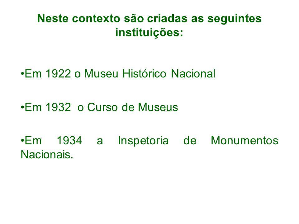 Neste contexto são criadas as seguintes instituições: Em 1922 o Museu Histórico Nacional Em 1932 o Curso de Museus Em 1934 a Inspetoria de Monumentos