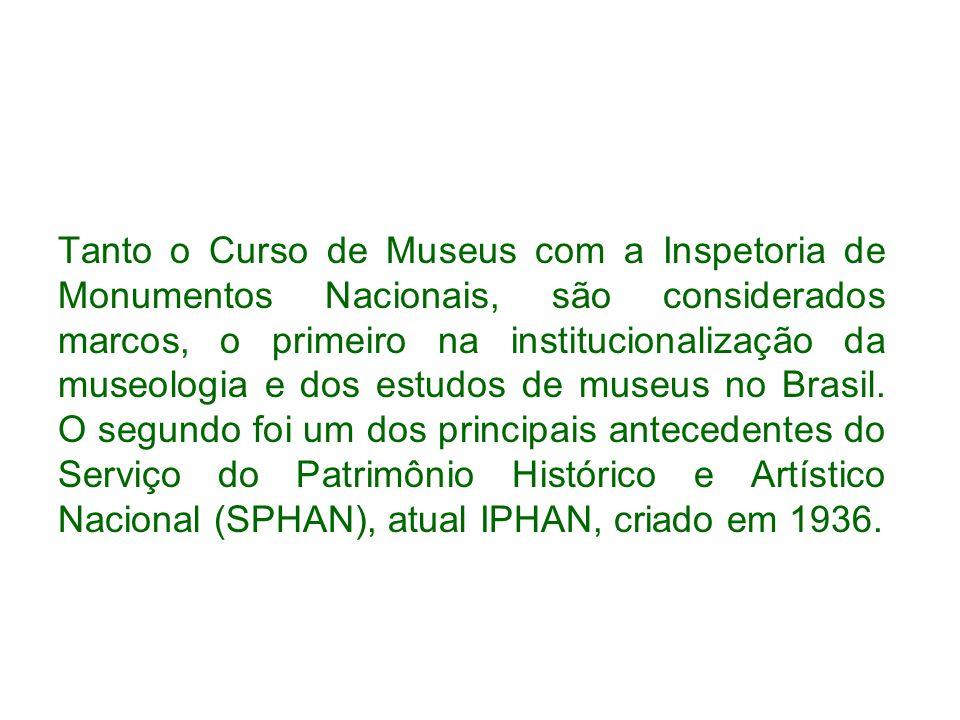 Tanto o Curso de Museus com a Inspetoria de Monumentos Nacionais, são considerados marcos, o primeiro na institucionalização da museologia e dos estudos de museus no Brasil.