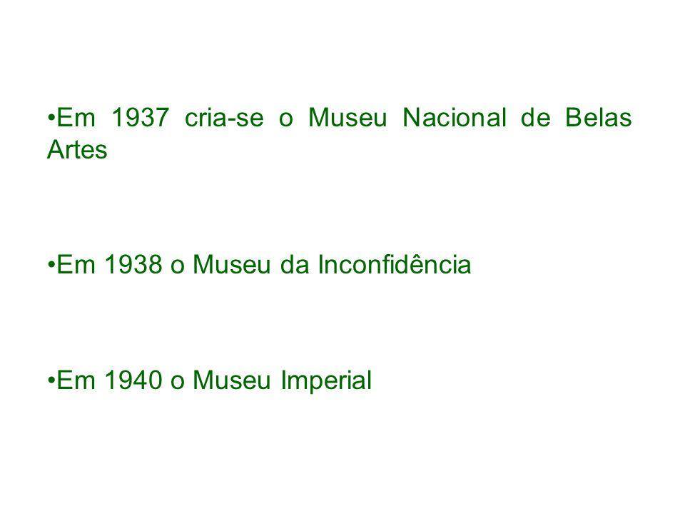 Em 1937 cria-se o Museu Nacional de Belas Artes Em 1938 o Museu da Inconfidência Em 1940 o Museu Imperial