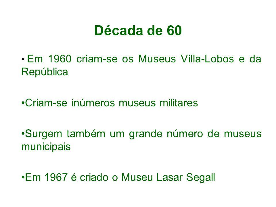 Década de 60 Em 1960 criam-se os Museus Villa-Lobos e da República Criam-se inúmeros museus militares Surgem também um grande número de museus municip
