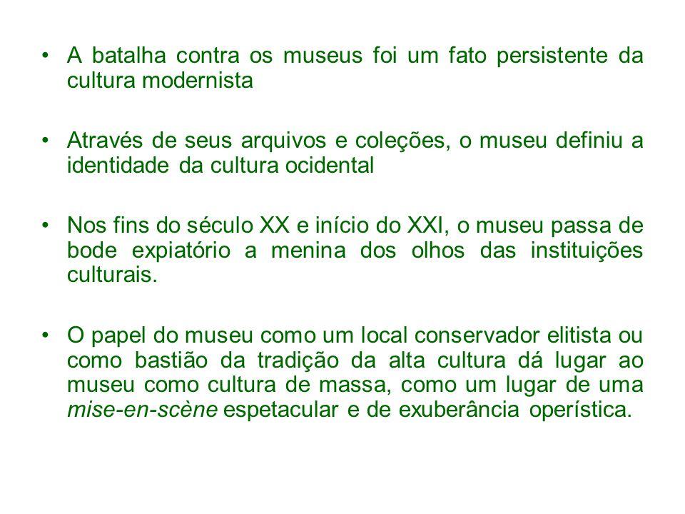 A batalha contra os museus foi um fato persistente da cultura modernista Através de seus arquivos e coleções, o museu definiu a identidade da cultura ocidental Nos fins do século XX e início do XXI, o museu passa de bode expiatório a menina dos olhos das instituições culturais.