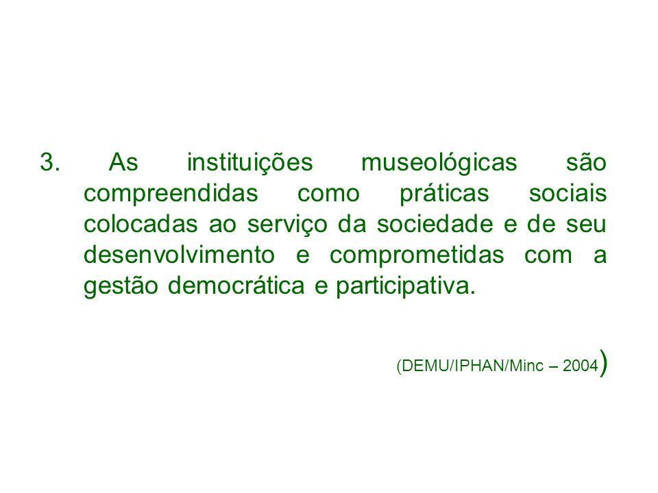 3. As instituições museológicas são compreendidas como práticas sociais colocadas ao serviço da sociedade e de seu desenvolvimento e comprometidas com