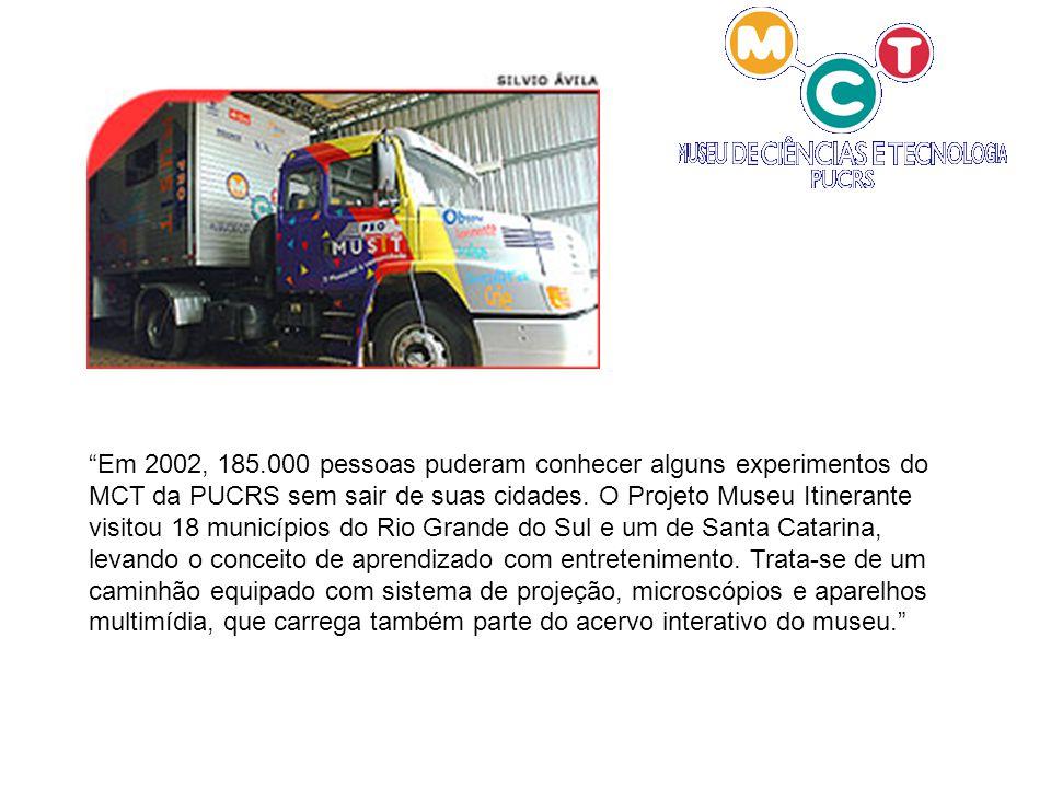 Em 2002, 185.000 pessoas puderam conhecer alguns experimentos do MCT da PUCRS sem sair de suas cidades. O Projeto Museu Itinerante visitou 18 municípi