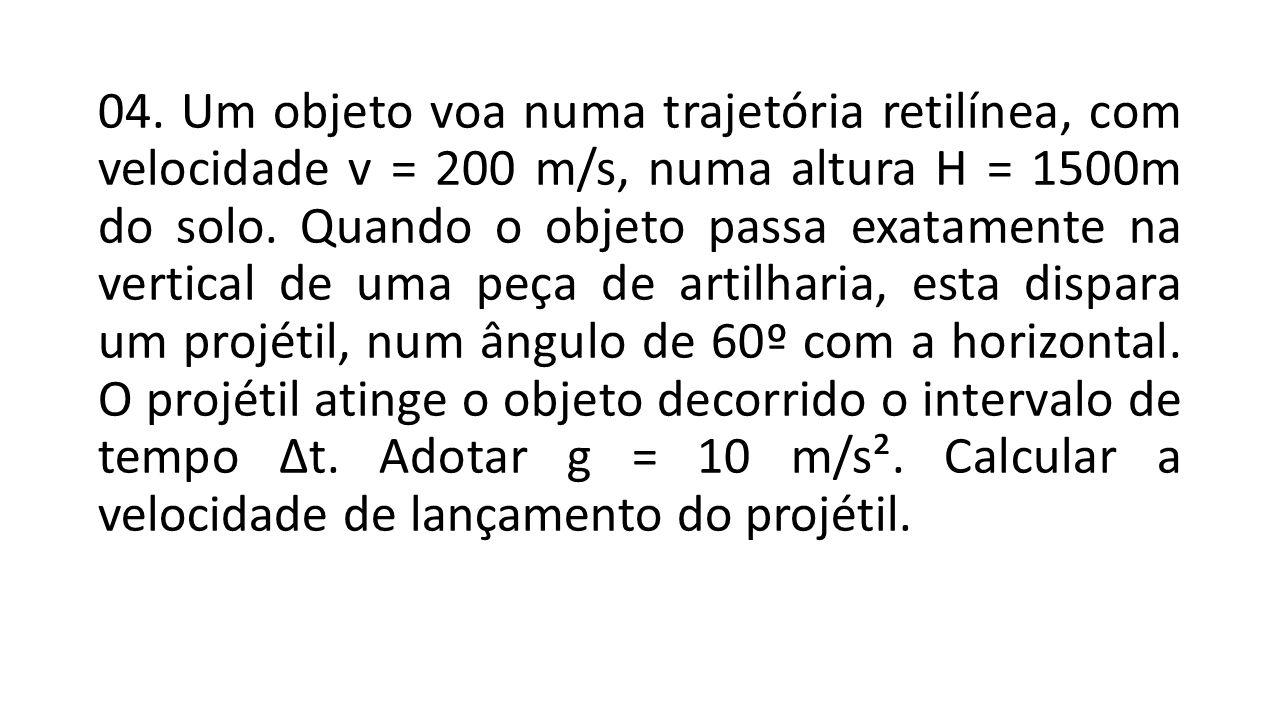 04. Um objeto voa numa trajetória retilínea, com velocidade v = 200 m/s, numa altura H = 1500m do solo. Quando o objeto passa exatamente na vertical d