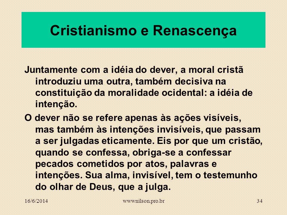 33 Cristianismo e Renascença A filosofia moral distancia-se dos princípios teleológicos, teológicos e da fundamentação religiosa da ética e a idéia do dever permanecerá como uma das marcas principais da concepção ética ocidental.