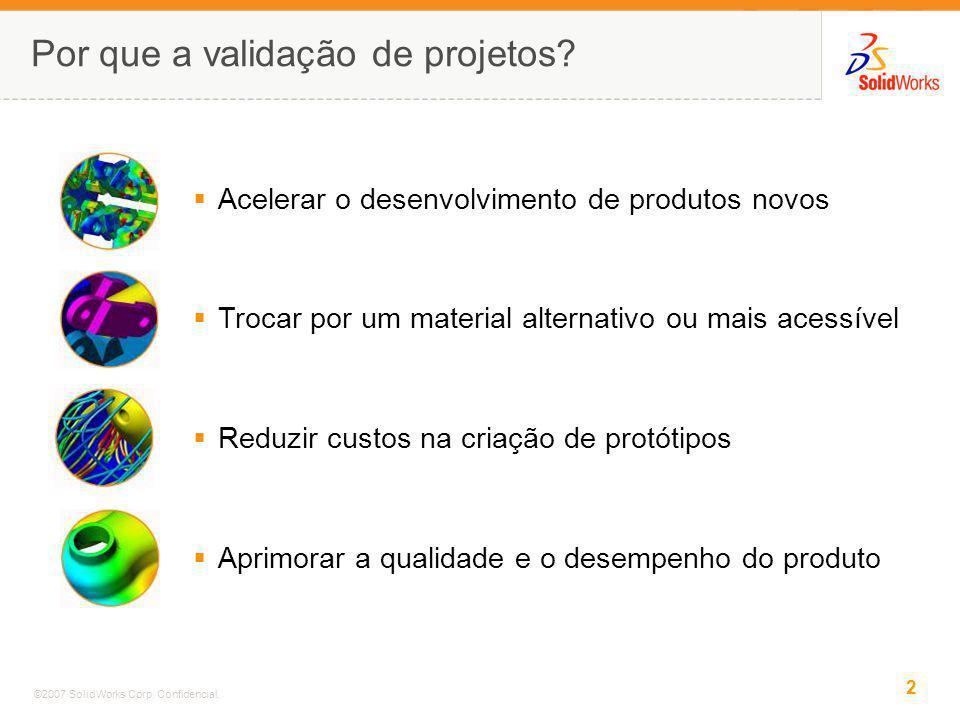 2 ©2007 SolidWorks Corp. Confidencial. Por que a validação de projetos? Acelerar o desenvolvimento de produtos novos Trocar por um material alternativ