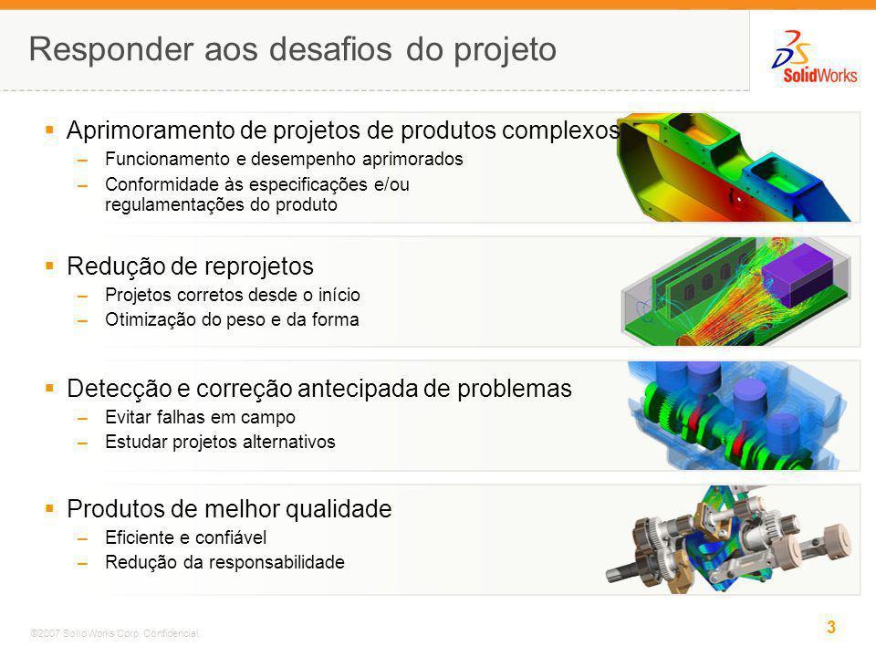 3 ©2007 SolidWorks Corp. Confidencial. Responder aos desafios do projeto Redução de reprojetos –Projetos corretos desde o início –Otimização do peso e