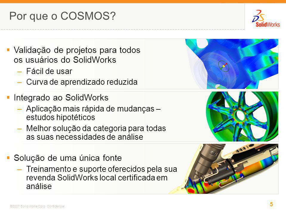 5 ©2007 SolidWorks Corp. Confidencial. Por que o COSMOS? Integrado ao SolidWorks –Aplicação mais rápida de mudanças – estudos hipotéticos –Melhor solu