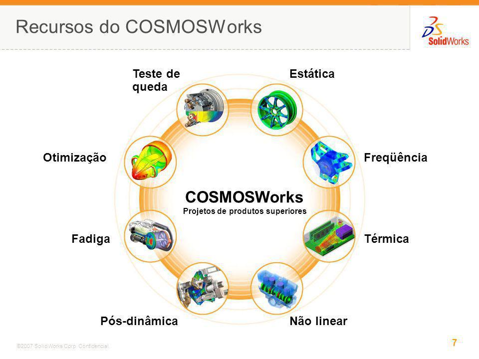 7 ©2007 SolidWorks Corp. Confidencial. Recursos do COSMOSWorks COSMOSWorks Projetos de produtos superiores Teste de queda Estática Freqüência Térmica
