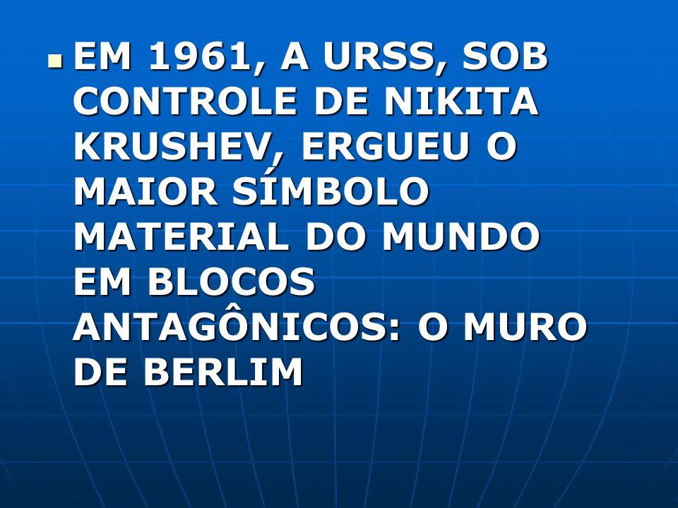 EM 1961, A URSS, SOB CONTROLE DE NIKITA KRUSHEV, ERGUEU O MAIOR SÍMBOLO MATERIAL DO MUNDO EM BLOCOS ANTAGÔNICOS: O MURO DE BERLIM EM 1961, A URSS, SOB