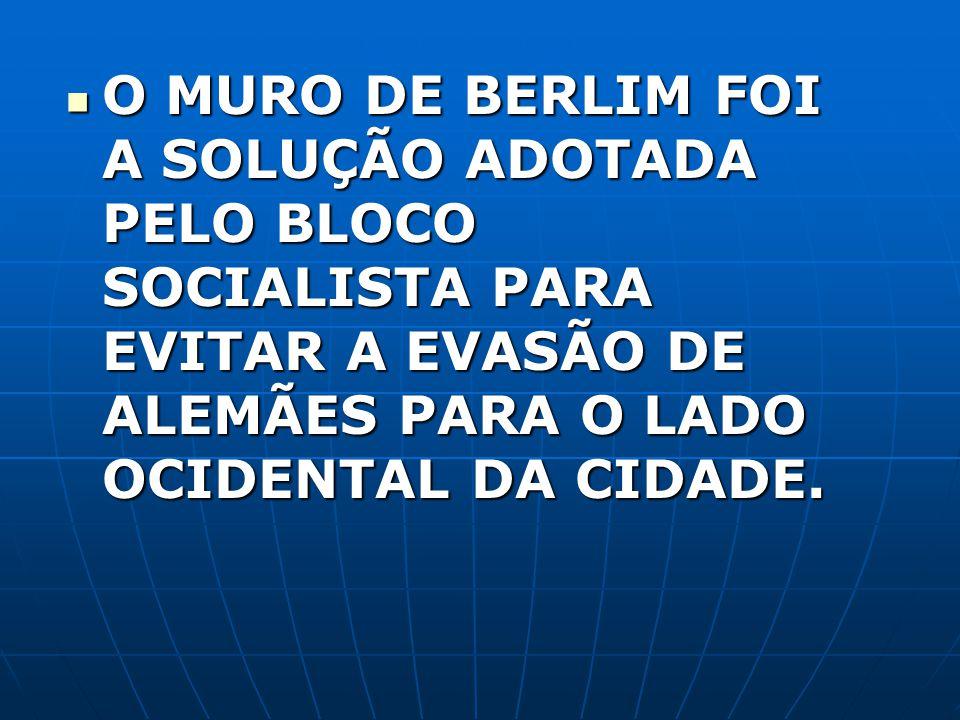 O MURO DE BERLIM FOI A SOLUÇÃO ADOTADA PELO BLOCO SOCIALISTA PARA EVITAR A EVASÃO DE ALEMÃES PARA O LADO OCIDENTAL DA CIDADE. O MURO DE BERLIM FOI A S