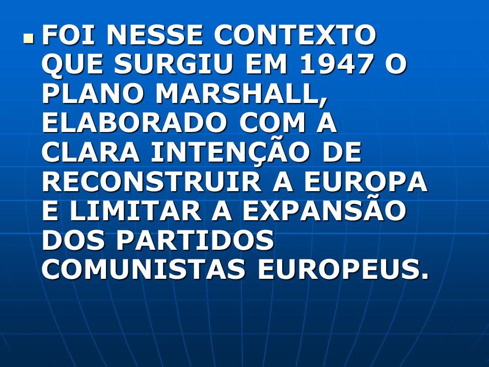 FOI NESSE CONTEXTO QUE SURGIU EM 1947 O PLANO MARSHALL, ELABORADO COM A CLARA INTENÇÃO DE RECONSTRUIR A EUROPA E LIMITAR A EXPANSÃO DOS PARTIDOS COMUN