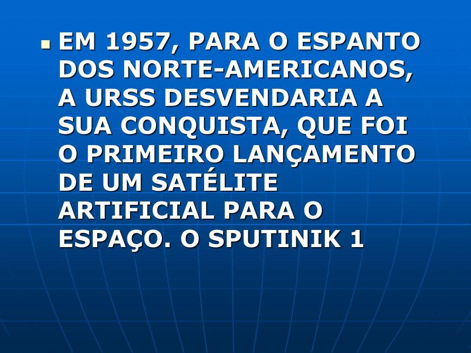 EM 1957, PARA O ESPANTO DOS NORTE-AMERICANOS, A URSS DESVENDARIA A SUA CONQUISTA, QUE FOI O PRIMEIRO LANÇAMENTO DE UM SATÉLITE ARTIFICIAL PARA O ESPAÇ