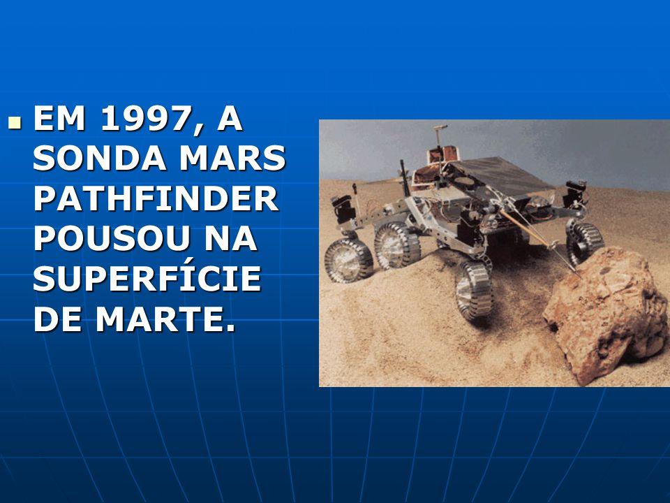 EM 1997, A SONDA MARS PATHFINDER POUSOU NA SUPERFÍCIE DE MARTE. EM 1997, A SONDA MARS PATHFINDER POUSOU NA SUPERFÍCIE DE MARTE.