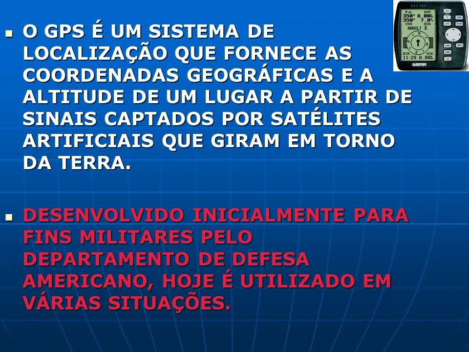 O GPS É UM SISTEMA DE LOCALIZAÇÃO QUE FORNECE AS COORDENADAS GEOGRÁFICAS E A ALTITUDE DE UM LUGAR A PARTIR DE SINAIS CAPTADOS POR SATÉLITES ARTIFICIAI