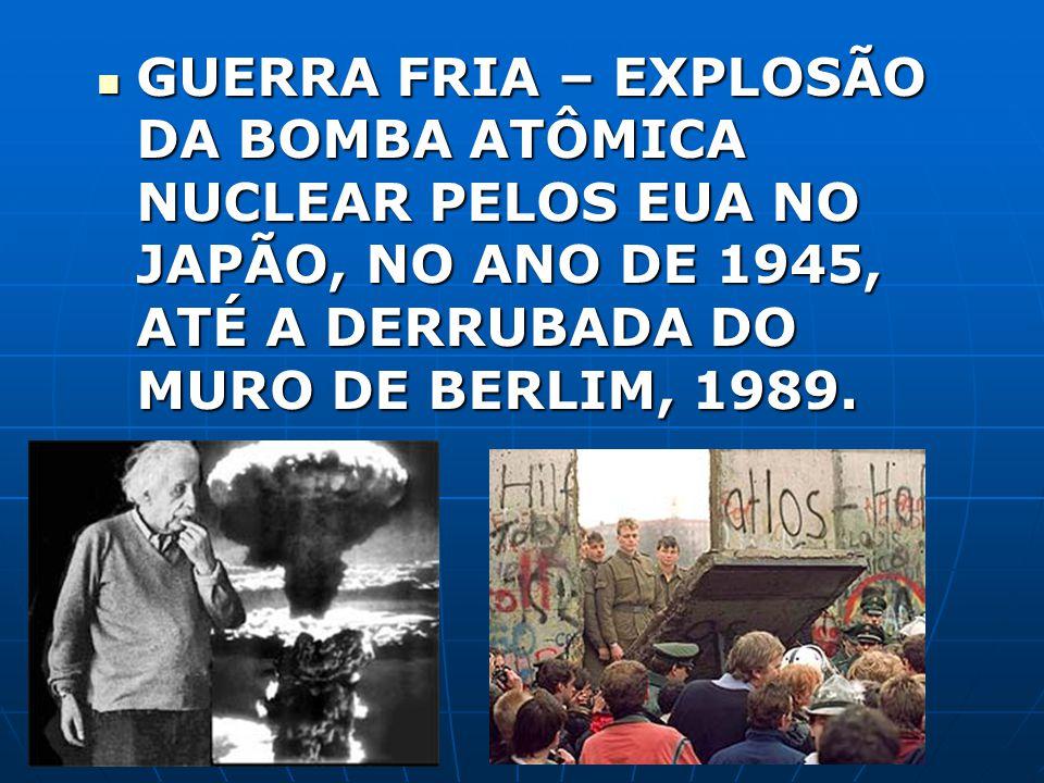 GUERRA FRIA – EXPLOSÃO DA BOMBA ATÔMICA NUCLEAR PELOS EUA NO JAPÃO, NO ANO DE 1945, ATÉ A DERRUBADA DO MURO DE BERLIM, 1989. GUERRA FRIA – EXPLOSÃO DA
