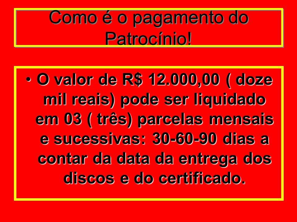Como é o pagamento do Patrocínio! O valor de R$ 12.000,00 ( doze mil reais) pode ser liquidado em 03 ( três) parcelas mensais e sucessivas: 30-60-90 d