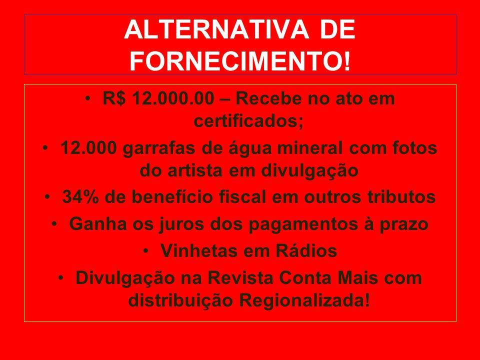 ALTERNATIVA DE FORNECIMENTO! R$ 12.000.00 – Recebe no ato em certificados; 12.000 garrafas de água mineral com fotos do artista em divulgação 34% de b