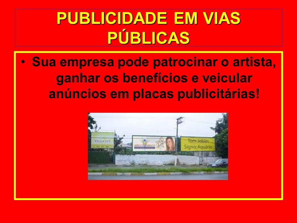 PUBLICIDADE EM VIAS PÚBLICAS Sua empresa pode patrocinar o artista, ganhar os benefícios e veicular anúncios em placas publicitárias!