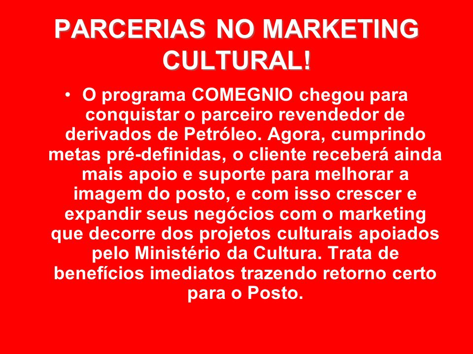 PARCERIAS NO MARKETING CULTURAL! PARCERIAS NO MARKETING CULTURAL! O programa COMEGNIO chegou para conquistar o parceiro revendedor de derivados de Pet