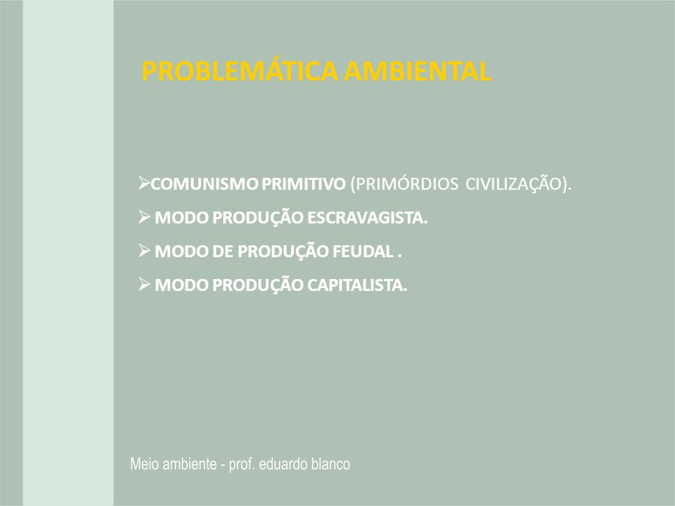 PROBLEMÁTICA AMBIENTAL COMUNISMO PRIMITIVO (PRIMÓRDIOS CIVILIZAÇÃO). MODO PRODUÇÃO ESCRAVAGISTA. MODO DE PRODUÇÃO FEUDAL. MODO PRODUÇÃO CAPITALISTA.