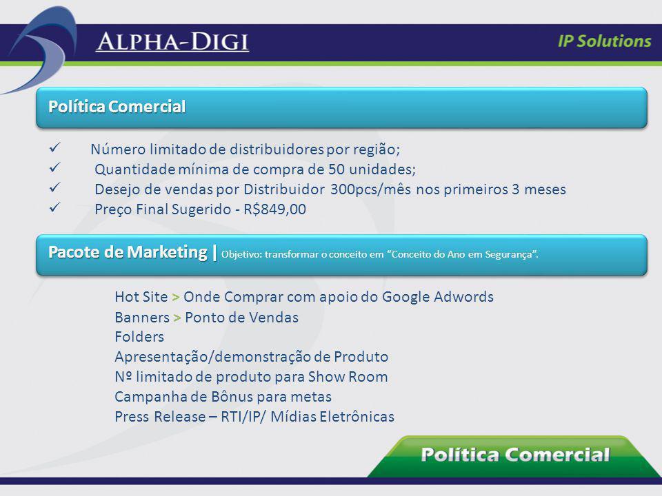 Política Comercial Número limitado de distribuidores por região; Quantidade mínima de compra de 50 unidades; Desejo de vendas por Distribuidor 300pcs/
