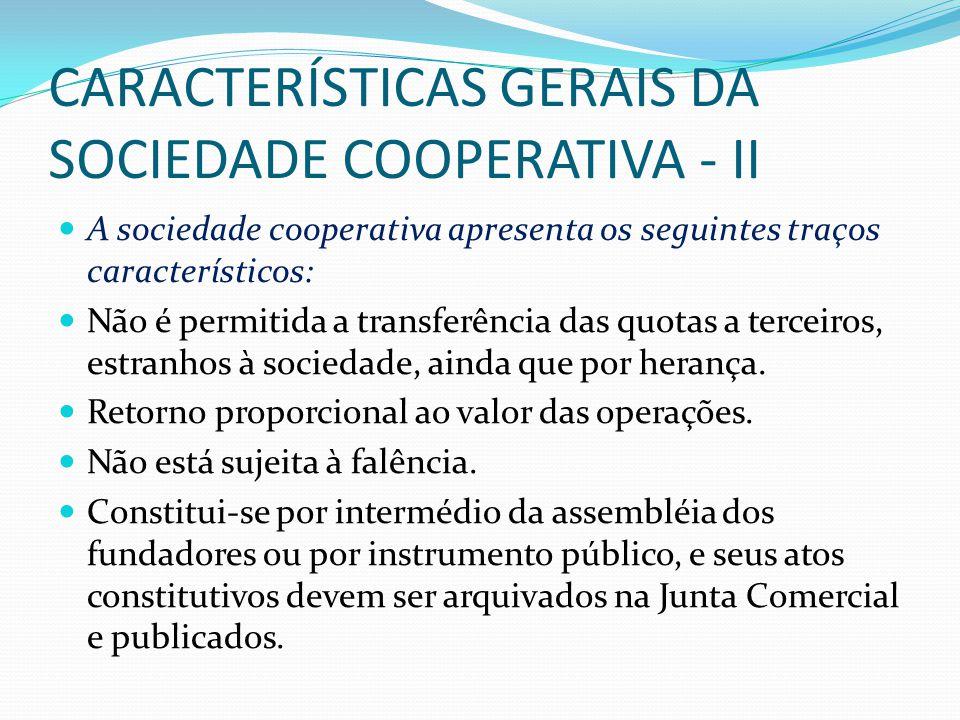 CARACTERÍSTICAS GERAIS DA SOCIEDADE COOPERATIVA - II A sociedade cooperativa apresenta os seguintes traços característicos: Não é permitida a transferência das quotas a terceiros, estranhos à sociedade, ainda que por herança.