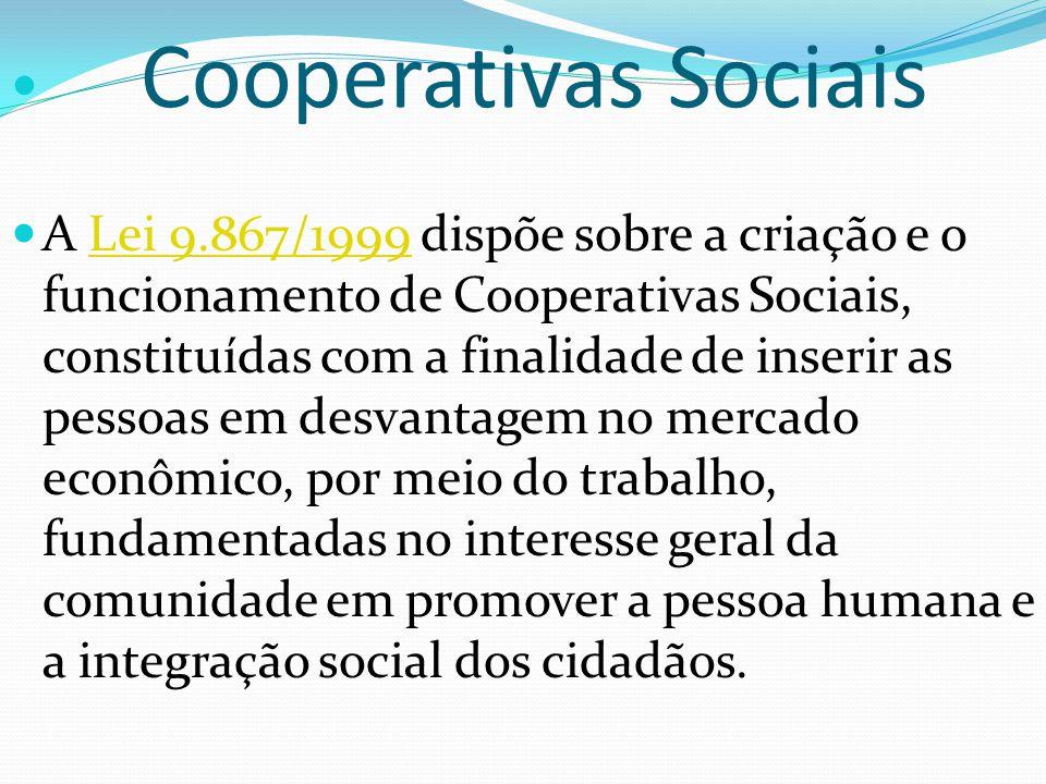 Cooperativas Sociais A Lei 9.867/1999 dispõe sobre a criação e o funcionamento de Cooperativas Sociais, constituídas com a finalidade de inserir as pessoas em desvantagem no mercado econômico, por meio do trabalho, fundamentadas no interesse geral da comunidade em promover a pessoa humana e a integração social dos cidadãos.Lei 9.867/1999