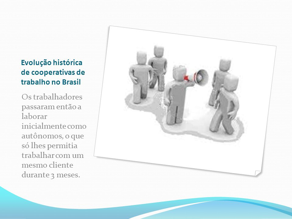 Evolução histórica de cooperativas de trabalho no Brasil Os trabalhadores passaram então a laborar inicialmente como autônomos, o que só lhes permitia trabalhar com um mesmo cliente durante 3 meses.