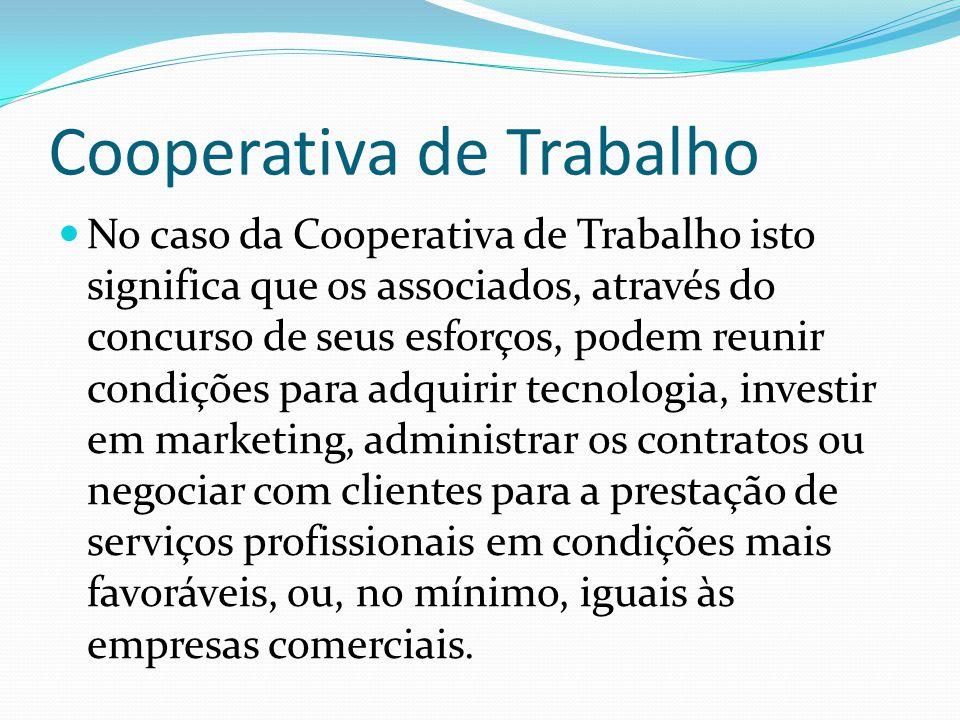 Cooperativa de Trabalho No caso da Cooperativa de Trabalho isto significa que os associados, através do concurso de seus esforços, podem reunir condiç