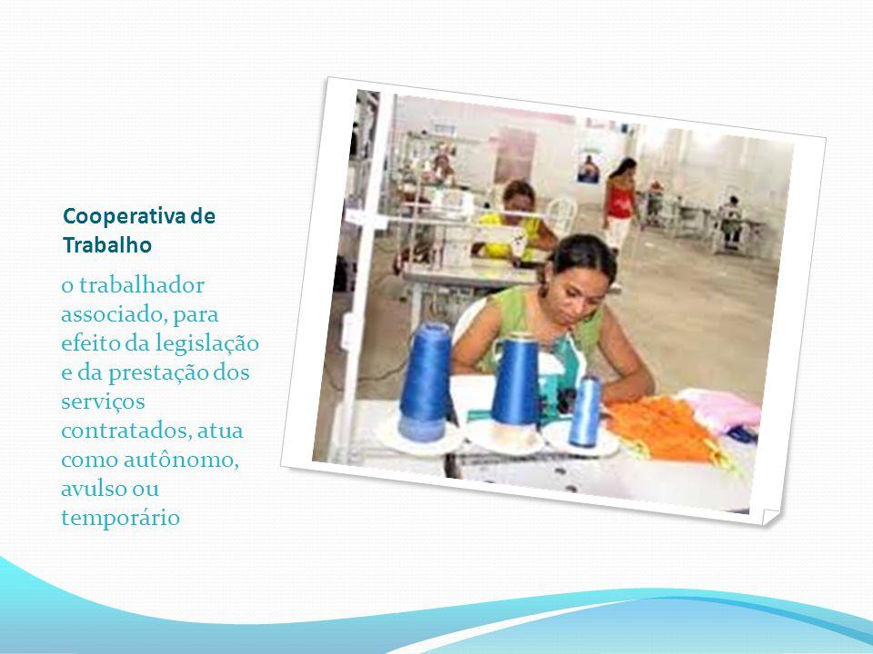 Cooperativa de Trabalho o trabalhador associado, para efeito da legislação e da prestação dos serviços contratados, atua como autônomo, avulso ou temporário