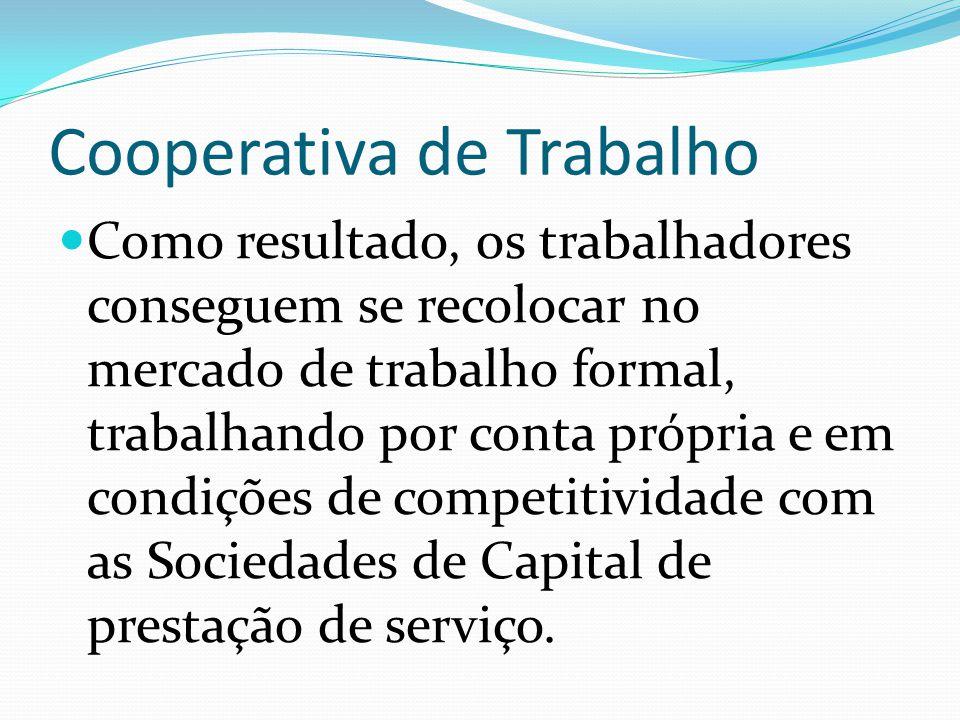Cooperativa de Trabalho Como resultado, os trabalhadores conseguem se recolocar no mercado de trabalho formal, trabalhando por conta própria e em condições de competitividade com as Sociedades de Capital de prestação de serviço.